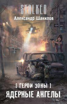 Шакилов А. - Герои Зоны. Ядерные ангелы обложка книги