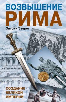 Эверит Энтони - Возвышение Рима: Создание великой империи обложка книги
