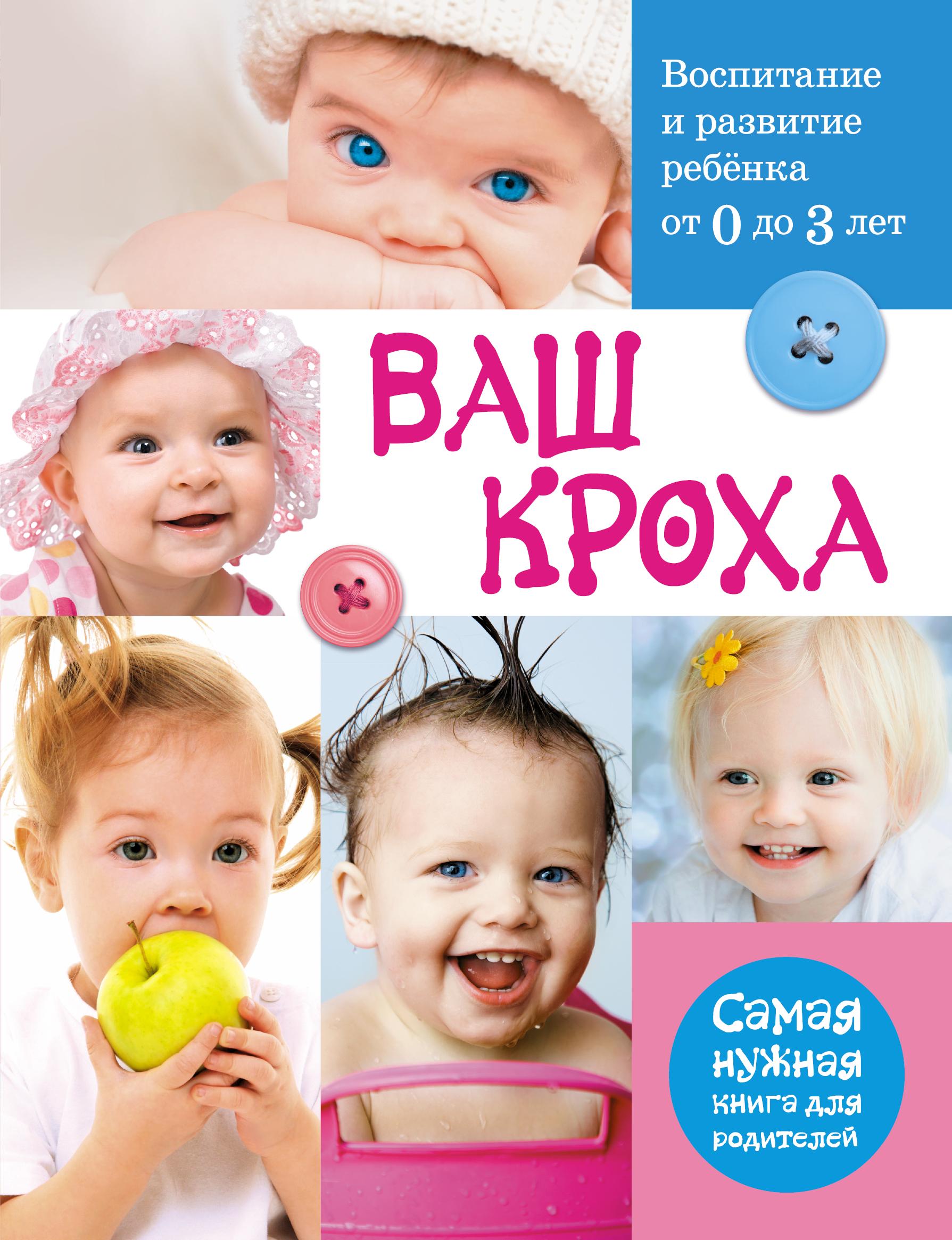 Ваш кроха - воспитание и развитие ребенка от 0 до 3 лет. Самая нужная книга для родителей