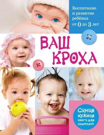 Ваш кроха - воспитание и развитие ребенка от 0 до 3 лет. Самая нужная книга для родителей Тарабарина Т.И.
