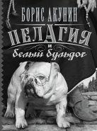 Купить Книга Пелагия и белый бульдог Акунин Б. 978-5-17-077357-2 Издательство «АСТ»