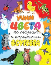 Сутеев В.Г. - Учим цвета по сказкам и картинкам В. Сутеева обложка книги