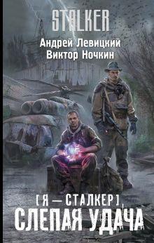 Левицкий А. - Я — сталкер. Слепая удача обложка книги