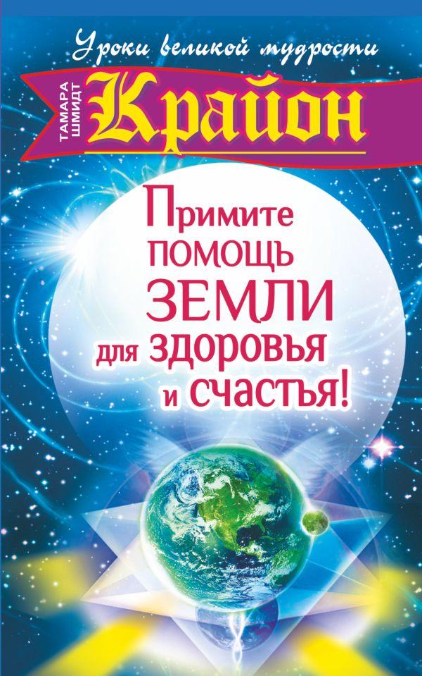 Крайон. Примите помощь Земли для здоровья и счастья! Шмидт Тамара