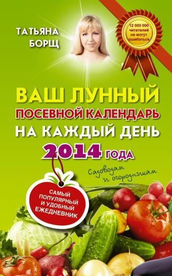 Ваш лунный посевной календарь на каждый день 2014 года + удобный ежедневник садовода и огородника Борщ Татьяна