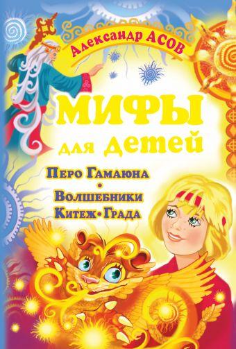 Мифы для детей. Перо Гамаюна. Волшебники Китеж-града Асов А.И.