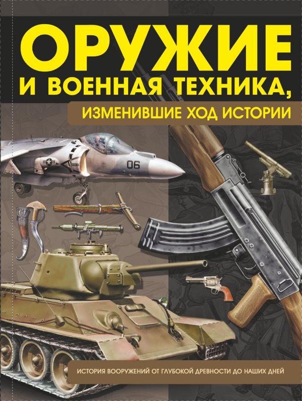 Оружие и военная техника, изменившие ход истории. История вооружений от глубокой древности до наших дней Шунков В.