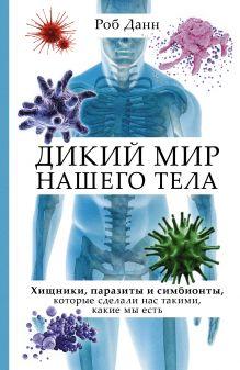 Роб Данн - Дикий мир нашего тела. Хищники, паразиты и симбионты, которые сделали нас такими, какие мы есть обложка книги