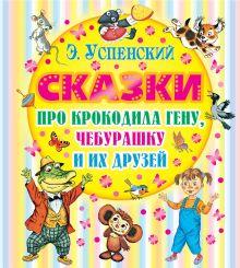 Успенский Э.Н. - Сказки про Крокодила Гену, Чебурашку и их друзей обложка книги