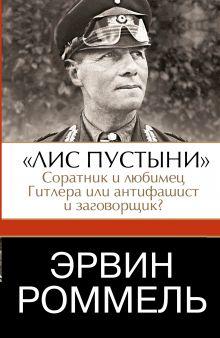 Роммель Эрвин - Эрвин Роммель.Лис пустыни - соратник и любимец Гитлера или антифашист и заговорщик? обложка книги