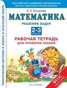 Кочурова Е.Э. - Решение задач. Математика. 2–3 классы. Рабочая тетрадь для проверки знаний обложка книги
