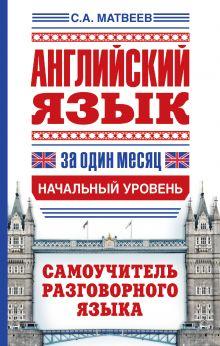 Матвеев С.А. - Английский язык за один месяц. Самоучитель разговорного языка. Начальный уровень обложка книги