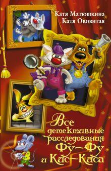 Матюшкина К., Оковитая Е. - Все детективные расследования Фу-Фу и Кис-Киса обложка книги