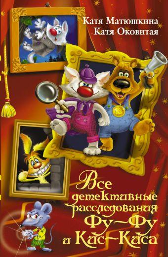 Все детективные расследования Фу-Фу и Кис-Киса Матюшкина К., Оковитая Е.