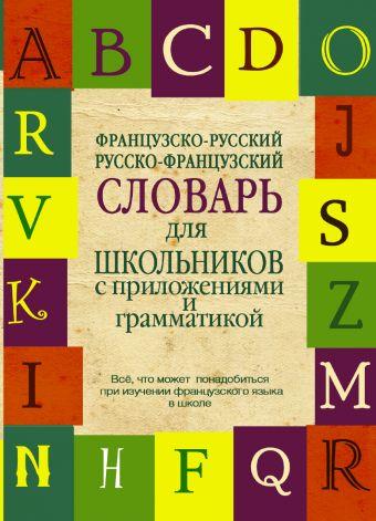 Французско-русский. Русско-французский словарь для школьников с приложениями и грамматикой .
