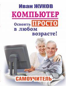 Жуков Иван - Компьютер. Освоить просто в любом возрасте. Самоучитель обложка книги