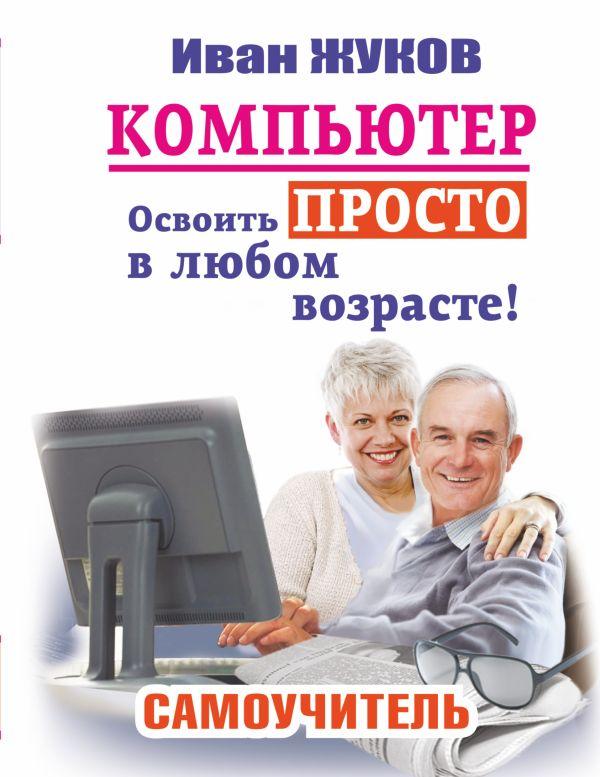 Компьютер. Освоить просто в любом возрасте. Самоучитель Жуков Иван