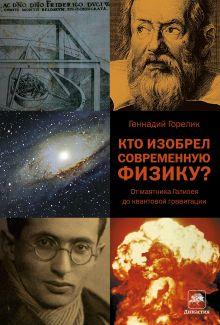 Горелик Г.Е. - Кто изобрел современную физику? От маятника Галилея до квантовой гравитации обложка книги