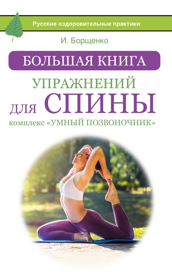 Большая книга упражнений для спины: комплекс «Умный позвоночник» Борщенко И.А.