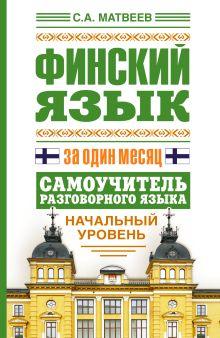 Матвеев С.А. - Финский язык за один месяц. Самоучитель разговорного языка. Начальный уровень обложка книги