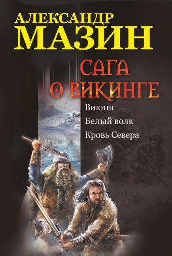 Сага о викинге: Викинг. Белый волк. Кровь Севера Мазин А.В.