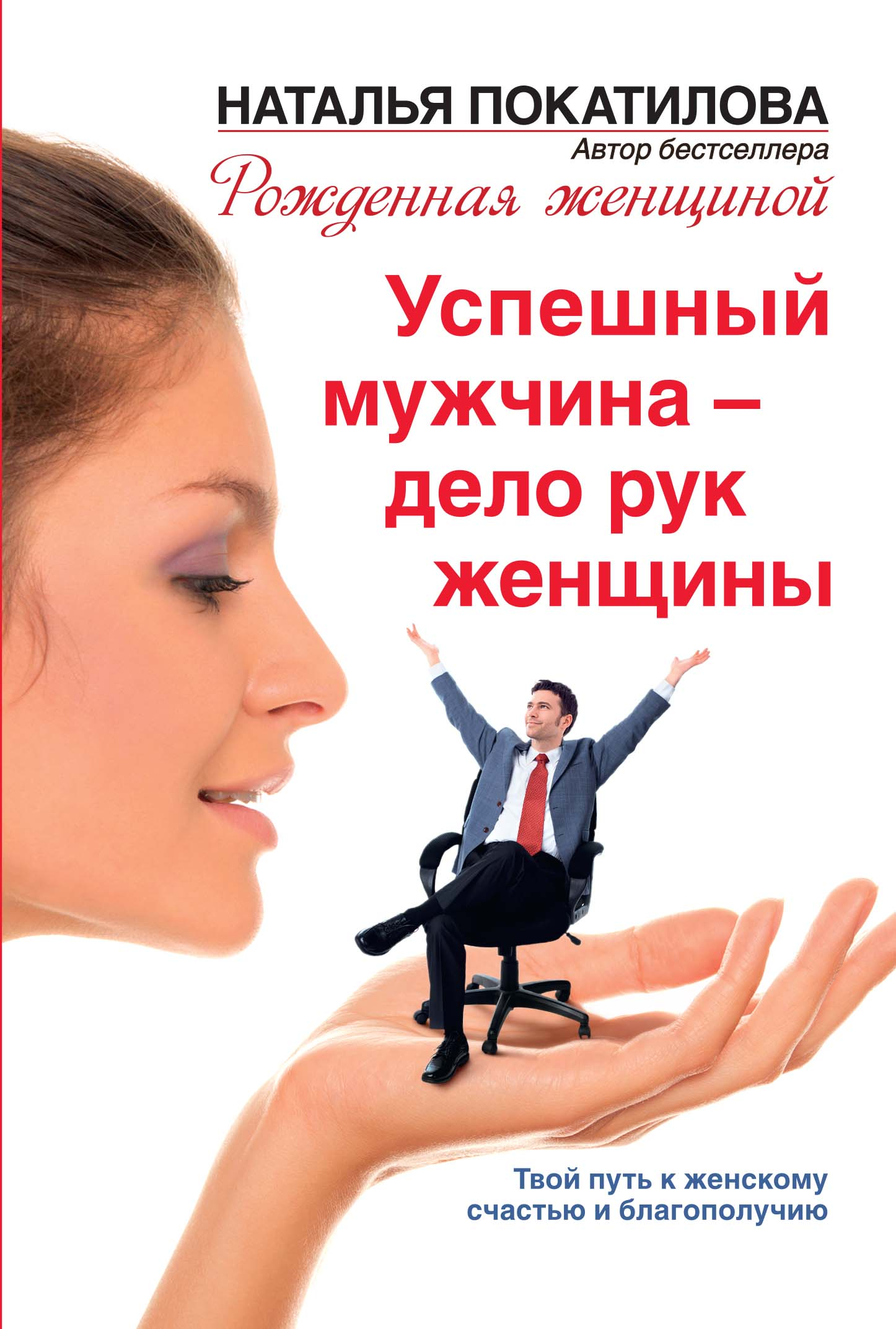 Успешный мужчина - дело рук женщины. Твой путь к женскому счастью и благополучию