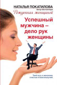 Покатилова Н.А. - Успешный мужчина - дело рук женщины. Твой путь к женскому счастью и благополучию обложка книги