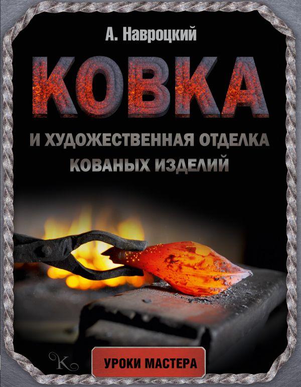Ковка и художественная отделка кованых изделий Навроцкий А.Г.