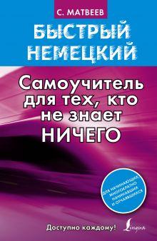 Матвеев С.А. - Быстрый немецкий. Самоучитель для тех, кто не знает ничего обложка книги