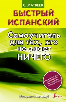 Матвеев С.А. - Быстрый испанский. Самоучитель для тех, кто не знает ничего обложка книги