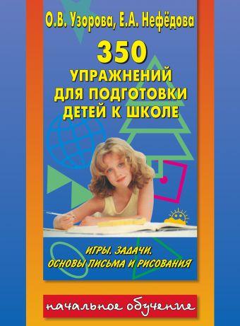 350 упражнений для подготовки детей к школе: игры, задачи, основы письма и рисования Узорова О.В.