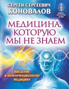 Коновалов С.С. - Медицина, которую мы не знаем. Введение в информационную медицину обложка книги