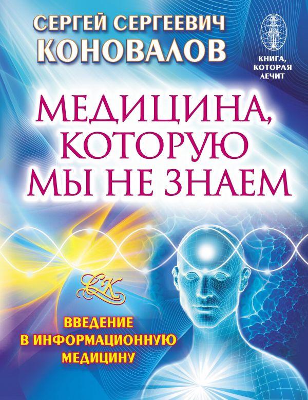 Медицина, которую мы не знаем. Введение в информационную медицину Коновалов С.С.