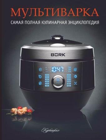 Мультиварка. Самая полная кулинарная энциклопедия на все случаи жизни. .