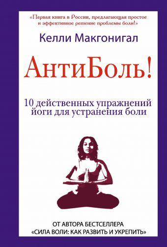 Антиболь! 10 действенных упражнений йоги для устранения боли Макгонигал К.