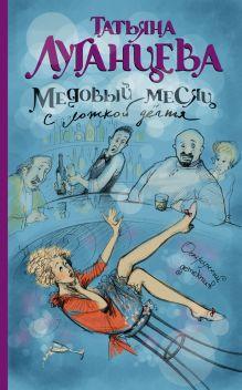 Луганцева Т.И. - Медовый месяц с ложкой дегтя обложка книги
