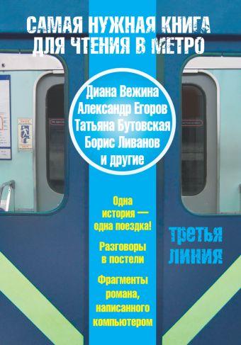 Самая нужная книга для чтения в метро. Третья линия Вежина Д., Егоров А.А., Бутовская Т.Б., Ливанов Б.