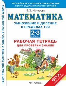 Кочурова Е.Э. - Умножение и деление в пределах 100. Математика. 2–3 классы. Рабочая тетрадь для проверки знаний обложка книги