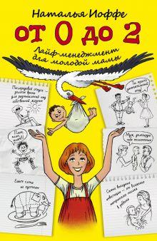 Иоффе Наталия - От 0 до 2. Лайф-менеджмент для молодой мамы обложка книги
