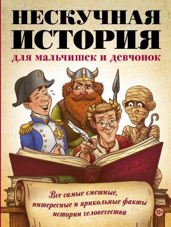 Нескучная история для мальчишек и девчонок: все самые смешные, отвратительные и прикольные факты истории человечества .
