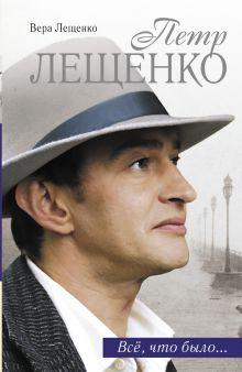 Лещенко В. - Петр Лещенко. Все, что было... обложка книги