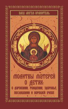 . - Молитвы матерей о детях: о даровании, рождении, здоровье, послушании и хорошей учебе обложка книги
