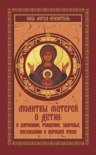 Молитвы матерей о детях: о даровании, рождении, здоровье, послушании и хорошей учебе .