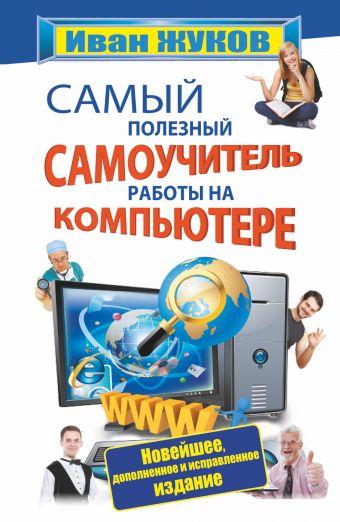 Самый полезный самоучитель работы на компьютере. Новейшее, дополненное и исправленное издание Жуков Иван