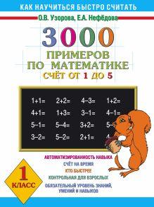 Узорова О.В. - 3000 примеров по математике. Счёт от 1 до 5. 1 класс обложка книги