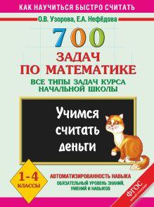 Узорова О.В. - 700 задач по математике. Учимся считать деньги. Все типы задач курса начальной школы. 1-4 классы. обложка книги