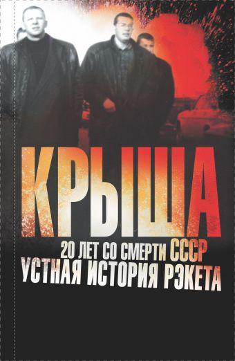 Крыша. 20 лет со смерти СССР: устная история рэкета Вышенков Е.В.