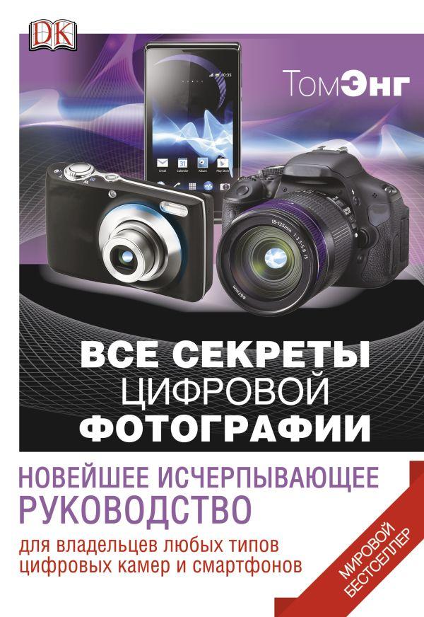 Все секреты цифровой фотографии. Новейшее исчерпывающее руководство Энг Т.