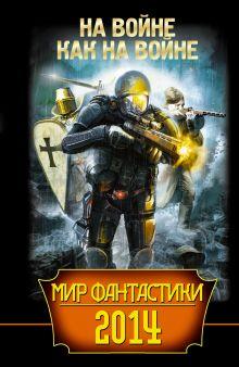 Дивов О., Свержин М. - Мир фантастики 2014. На войне как на войне обложка книги