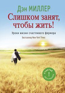 Миллер Д. - Слишком занят, чтобы жить! Уроки жизни счастливого фермера обложка книги